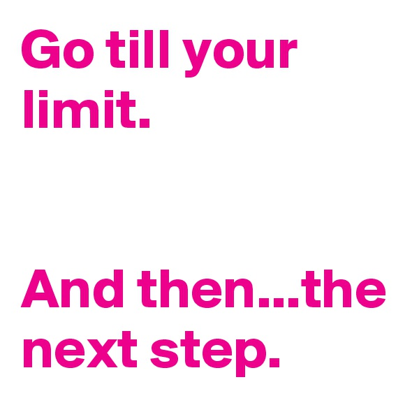 Go till your limit.   And then...the next step.