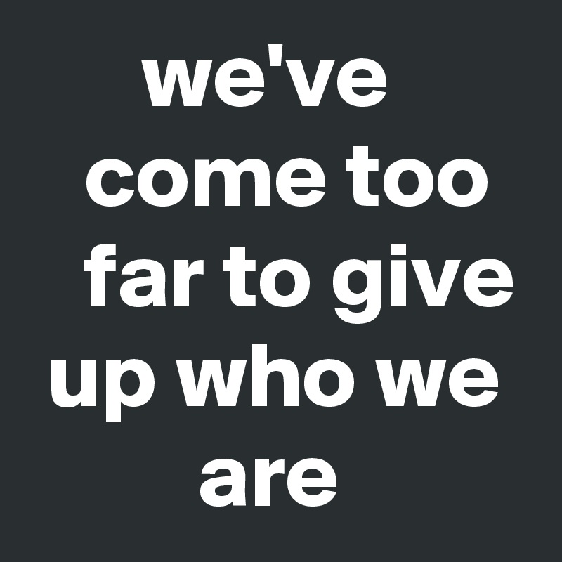 we've          come too     far to give  up who we          are