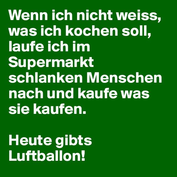 Wenn ich nicht weiss, was ich kochen soll, laufe ich im Supermarkt schlanken Menschen nach und kaufe was sie kaufen.  Heute gibts Luftballon!