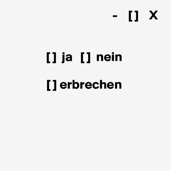 -    [ ]    X   [ ]  ja   [ ]  nein  [ ] erbrechen