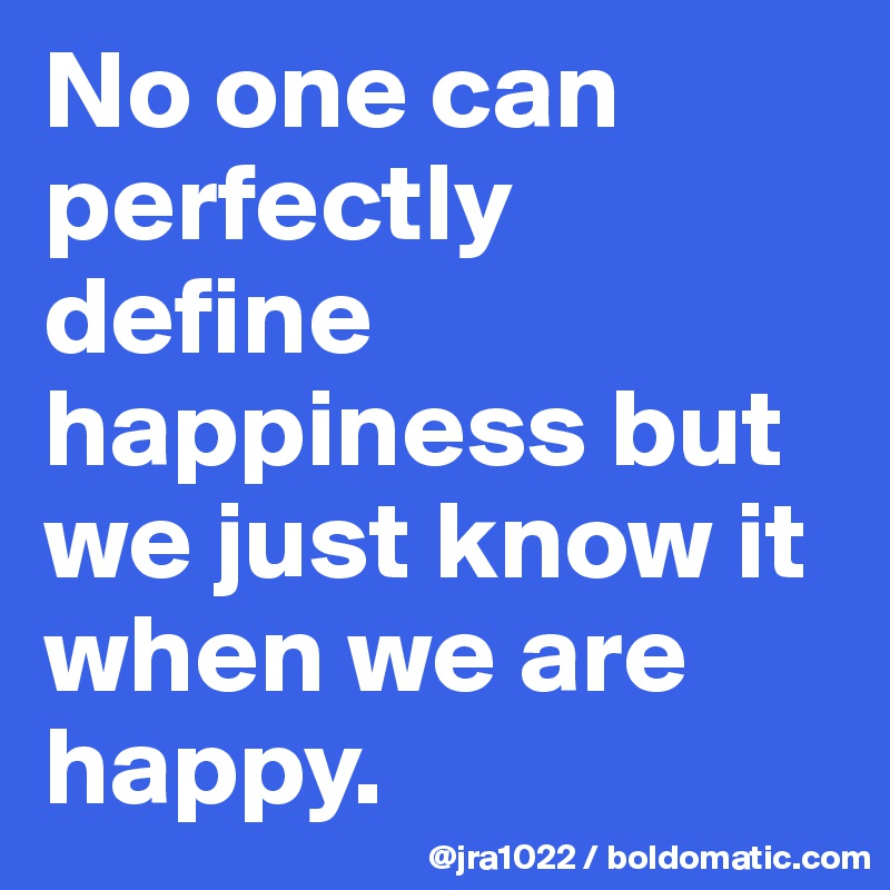 No one can perfectly define happiness but we just know it when we are happy.