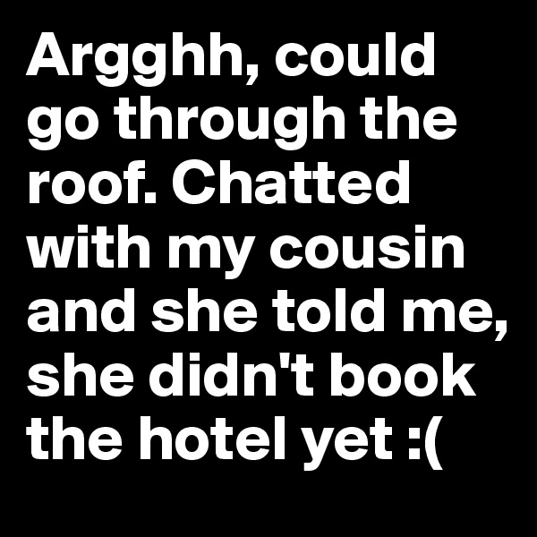 Argghh, could go through the roof. Chatted with my cousin and she told me, she didn't book the hotel yet :(