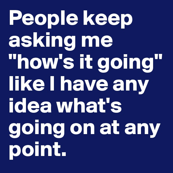 """People keep asking me """"how's it going"""" like I have any idea what's going on at any point."""