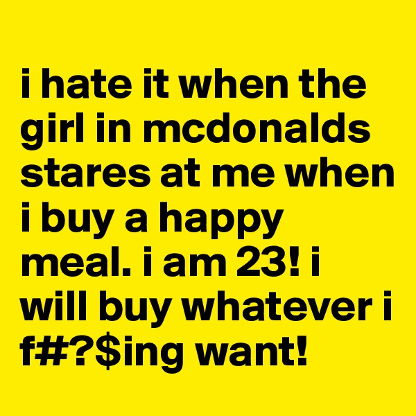 i hate it when the girl in mcdonalds stares at me when i buy a happy meal. i am 23! i will buy whatever i f#?$ing want!
