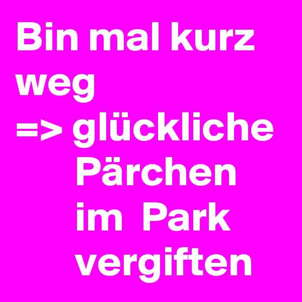 Bin mal kurz weg => glückliche        Pärchen            im  Park             vergiften