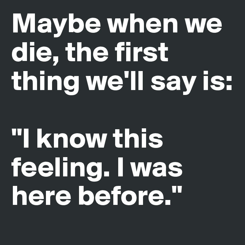 "Maybe when we die, the first thing we'll say is:   ""I know this feeling. I was here before."""