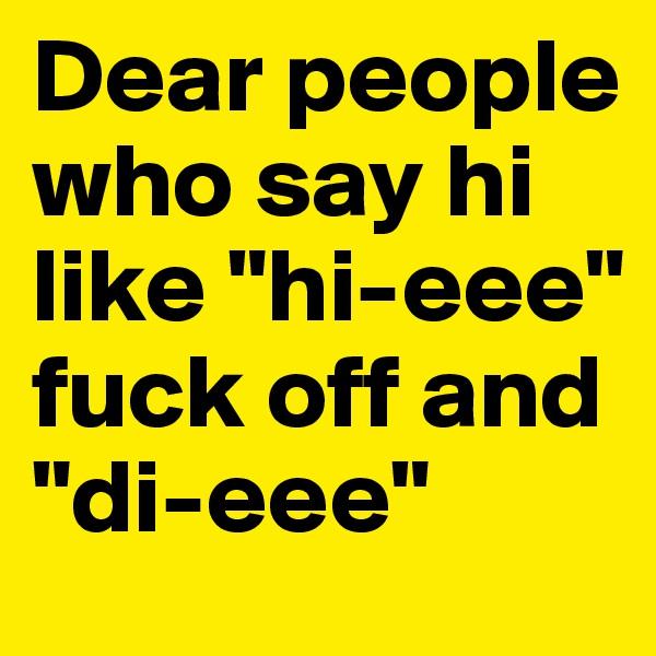 """Dear people who say hi like """"hi-eee"""" fuck off and """"di-eee"""""""