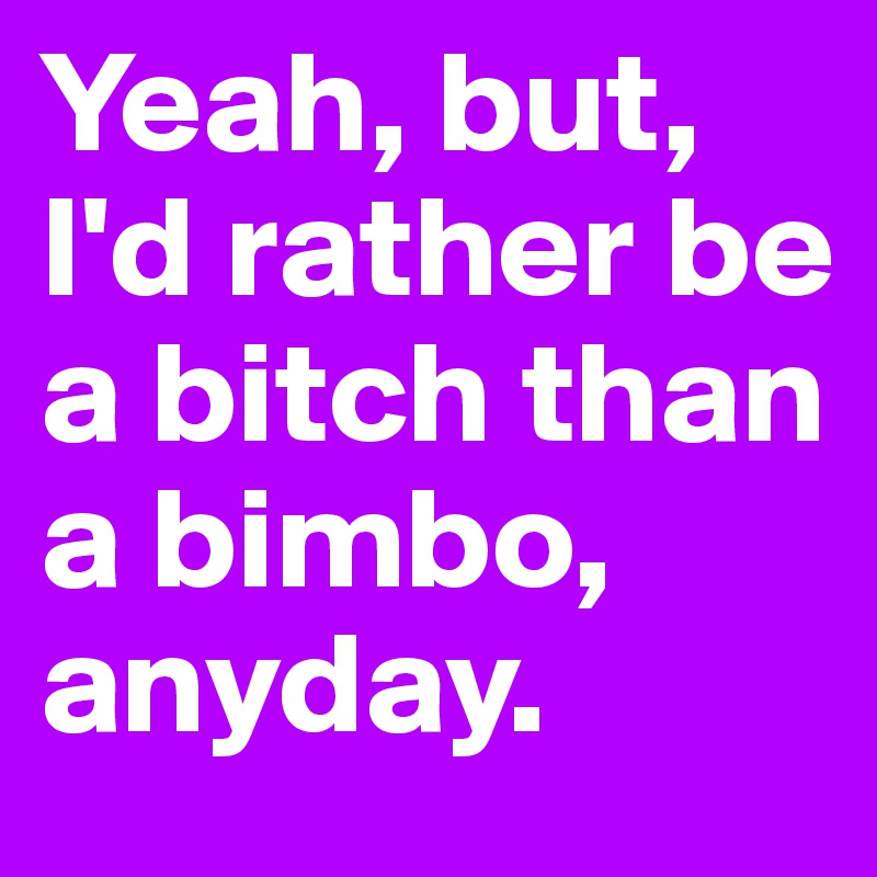 Yeah, but, I'd rather be a bitch than a bimbo, anyday.
