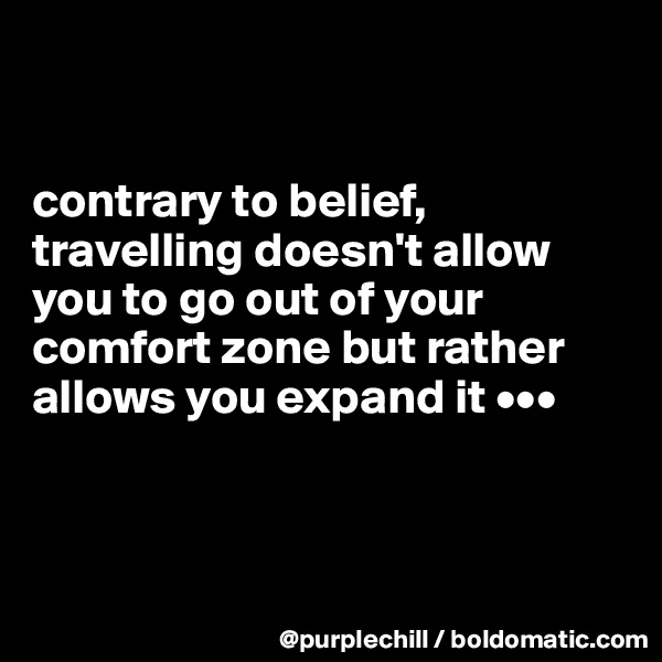 contrary to belief, travelling doesn't allow you to go out of your comfort zone but rather allows you expand it •••