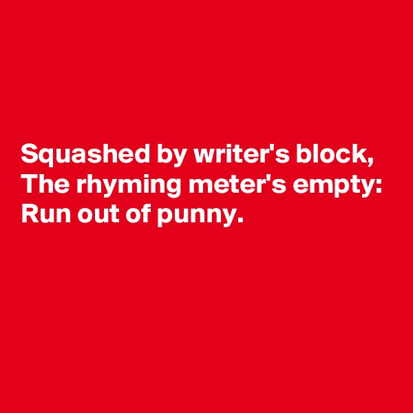Squashed by writer's block, The rhyming meter's empty: Run out of punny.