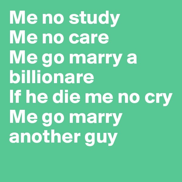 Me no study Me no care Me go marry a billionare If he die me no cry Me go marry another guy