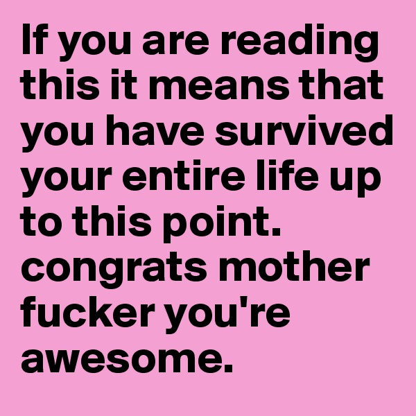 If you are reading this it means that you have survived your entire life up to this point. congrats mother fucker you're awesome.