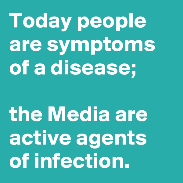 Today people are symptoms of a disease;   the Media are active agents of infection.