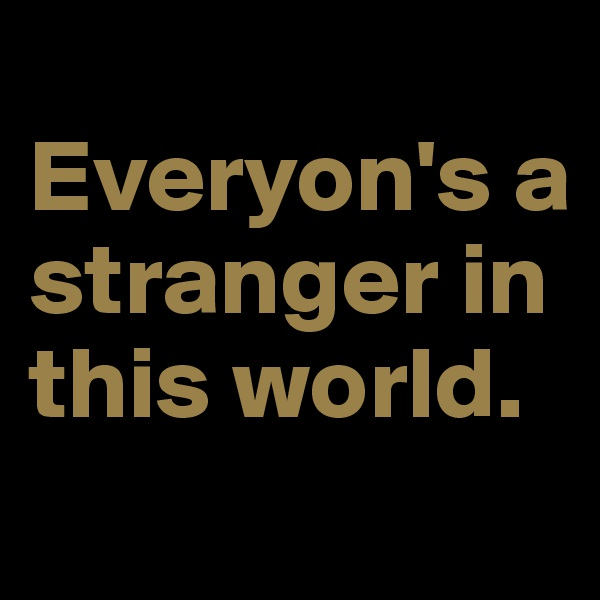 Everyon's a stranger in this world.