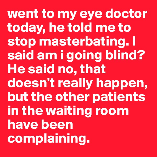 went to my eye doctor today, he told me to stop masterbating. I said am i going blind? He said no, that doesn't really happen, but the other patients in the waiting room have been complaining.