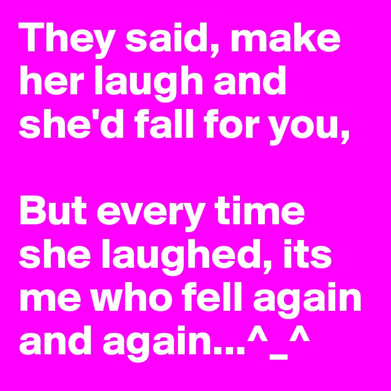 They said, make her laugh and she'd fall for you,  But every time she laughed, its me who fell again and again...^_^