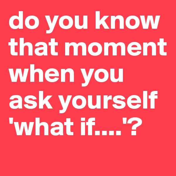 do you know that moment when you ask yourself 'what if....'?
