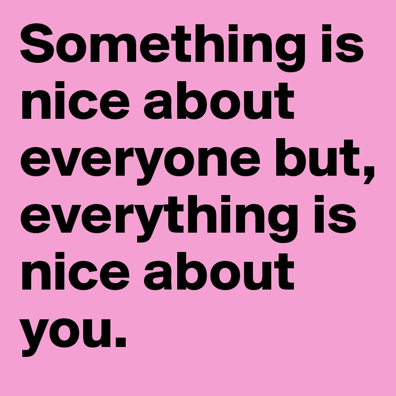 Something is nice about everyone but, everything is nice about you.