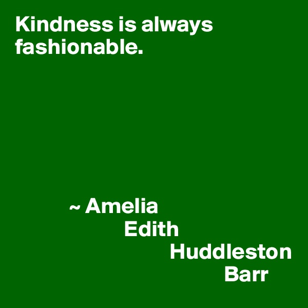 Kindness is always fashionable.                   ~ Amelia                         Edith                                   Huddleston                                                Barr