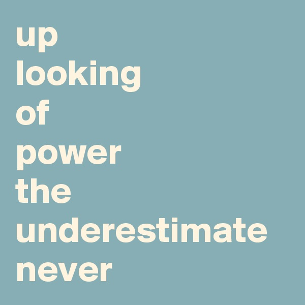 up  looking  of  power  the underestimate never