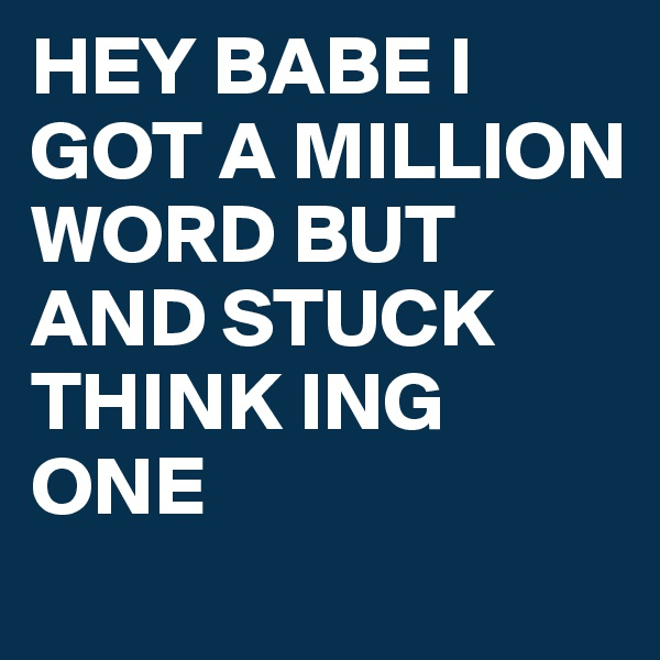 HEY BABE I GOT A MILLION WORD BUT AND STUCK THINK ING ONE