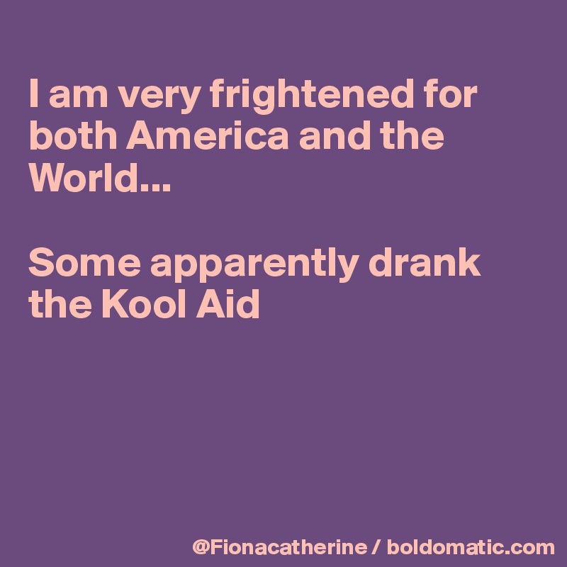 I am very frightened for both America and the  World...  Some apparently drank the Kool Aid