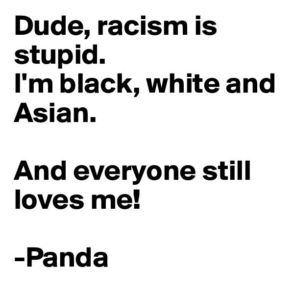 Dude, racism is stupid. I'm black, white and Asian.  And everyone still loves me!  -Panda