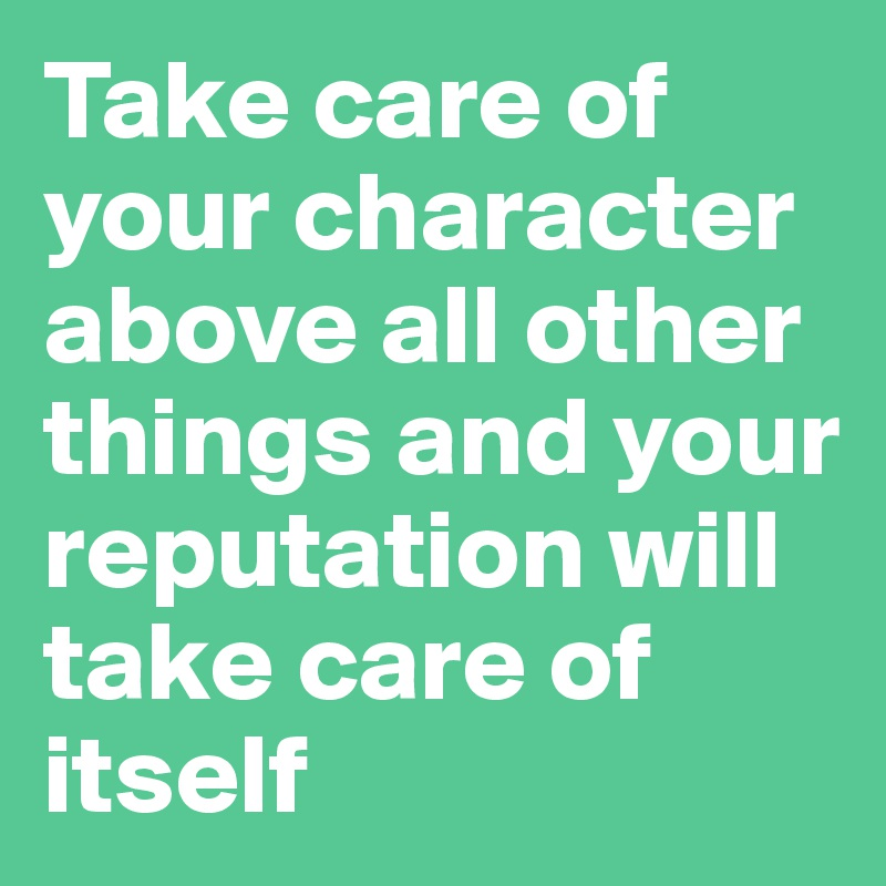 Take care of your character above all other things and your reputation will take care of itself