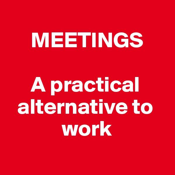 MEETINGS       A practical                                alternative to                   work
