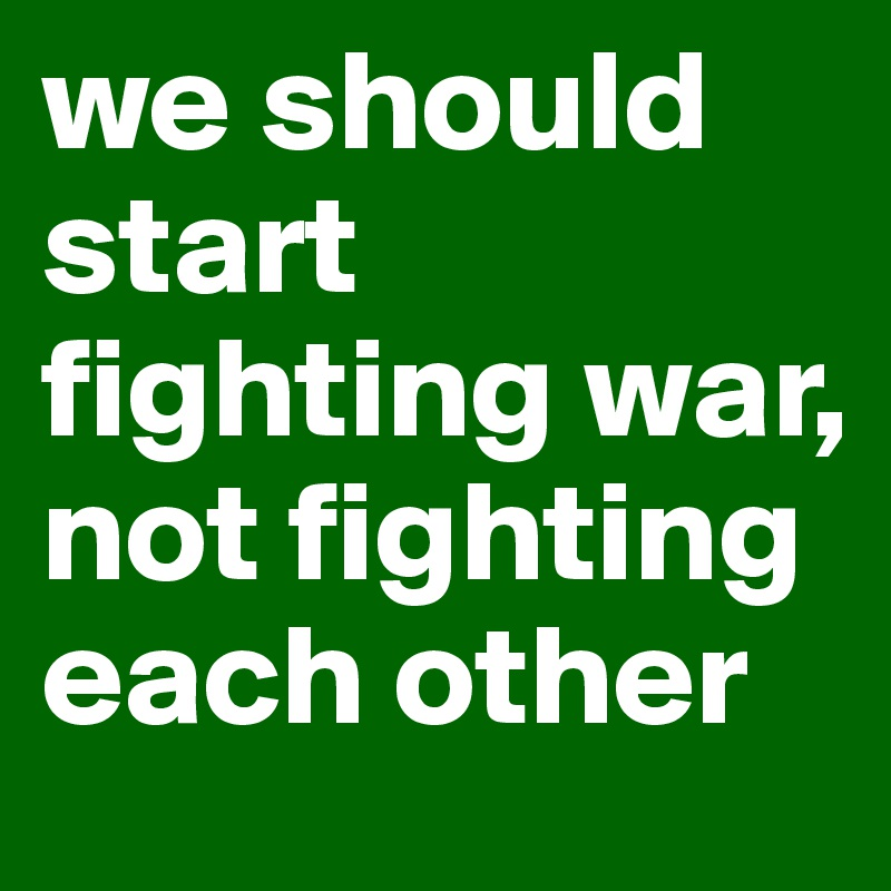 we should start fighting war, not fighting each other