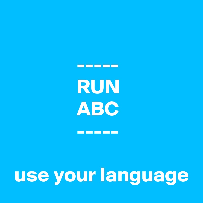 -----                 RUN                 ABC                 -----   use your language