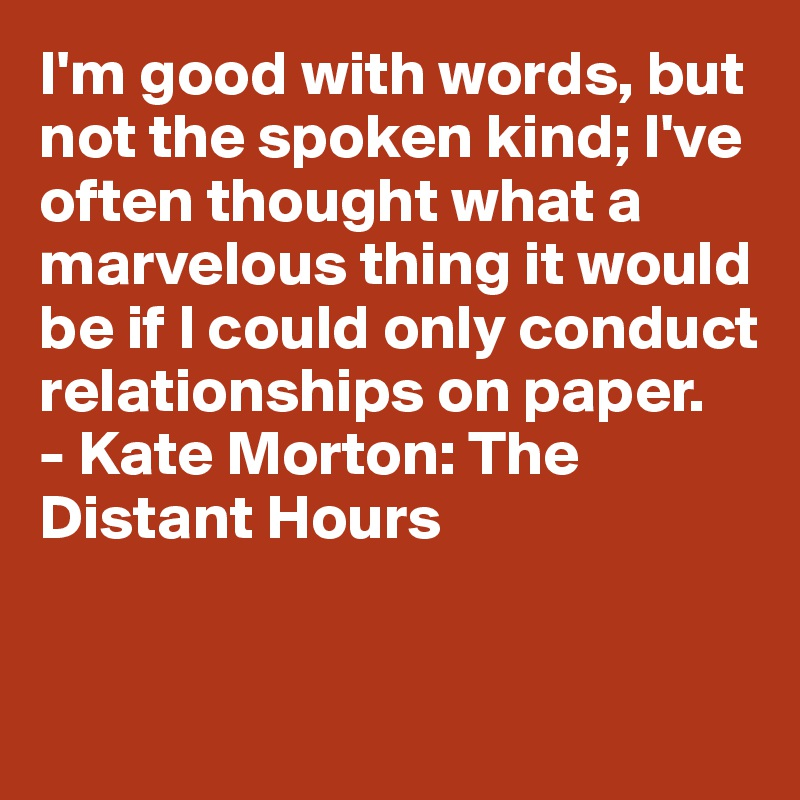 I'm good with words, but not the spoken kind; I've often thought what a marvelous thing it would be if I could only conduct relationships on paper. - Kate Morton: The Distant Hours