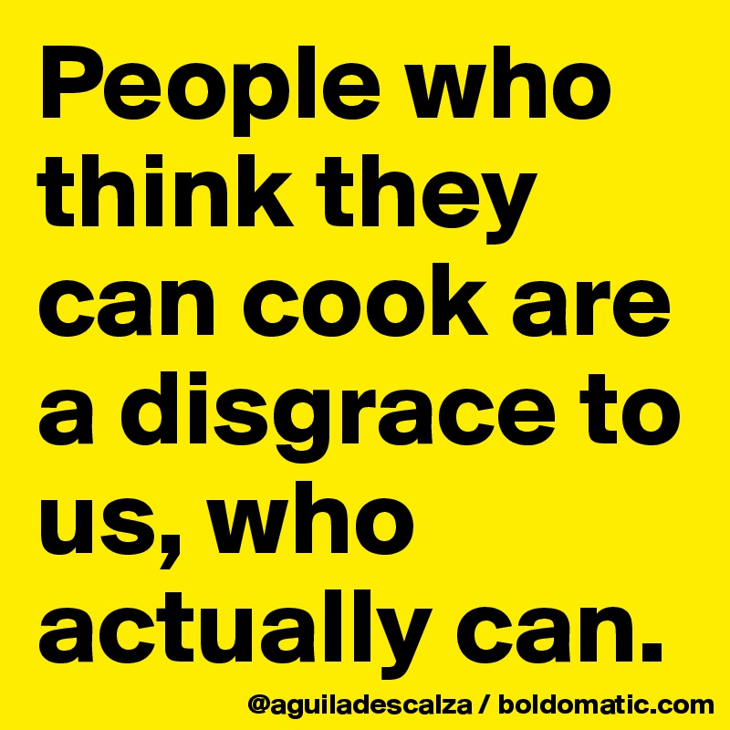People who think they can cook are a disgrace to us, who actually can.