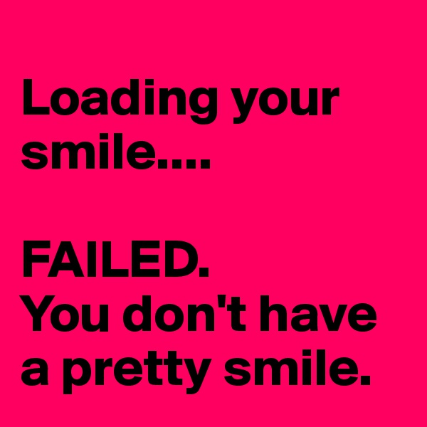 Loading your smile....   FAILED.  You don't have a pretty smile.