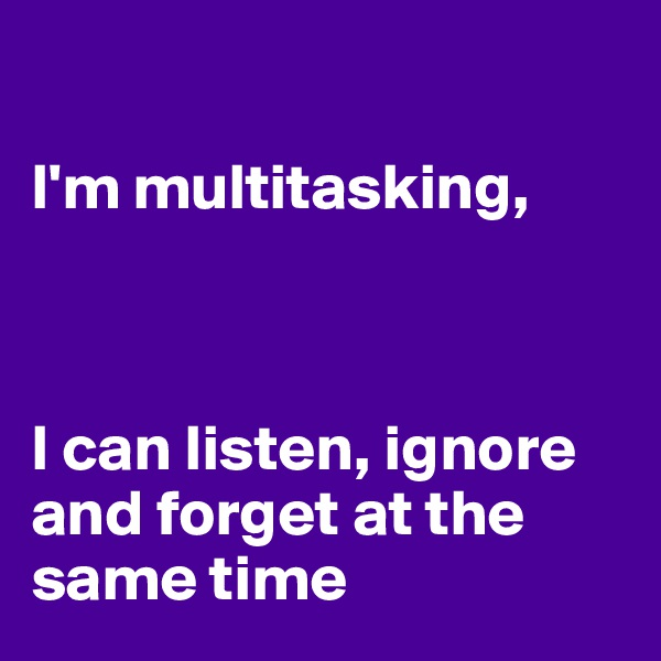 I'm multitasking,    I can listen, ignore and forget at the same time