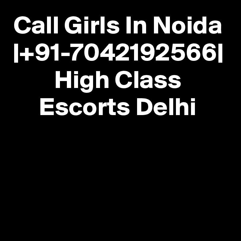Call Girls In Noida  +91-7042192566  High Class Escorts Delhi