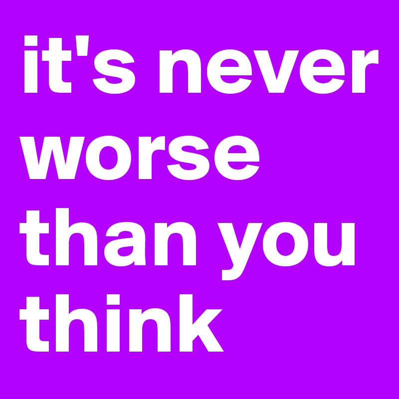 it's never worse than you think