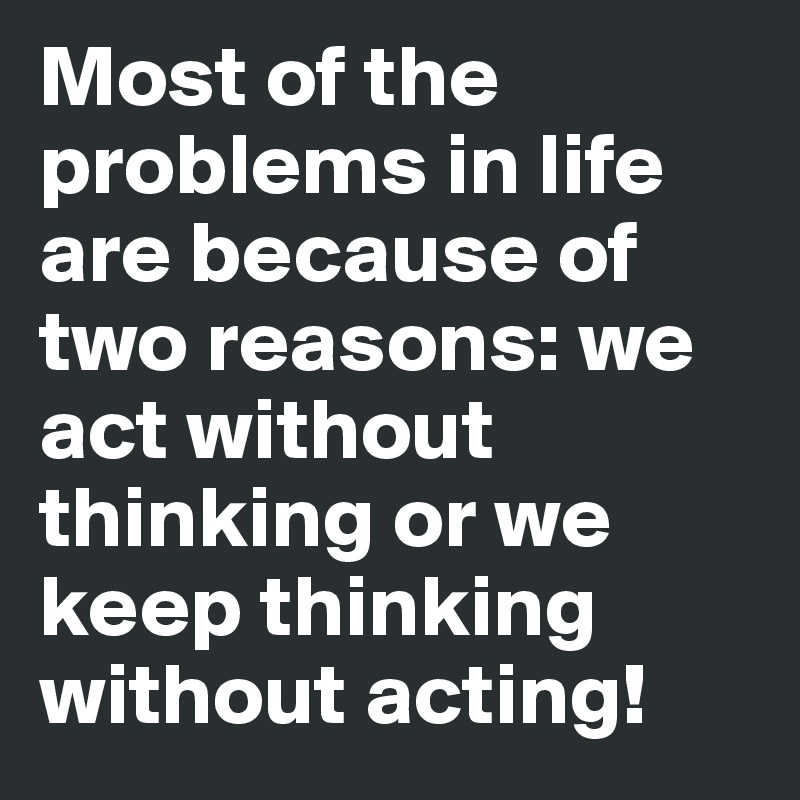 Most of the problems in life are because of two reasons: we act without thinking or we keep thinking without acting!