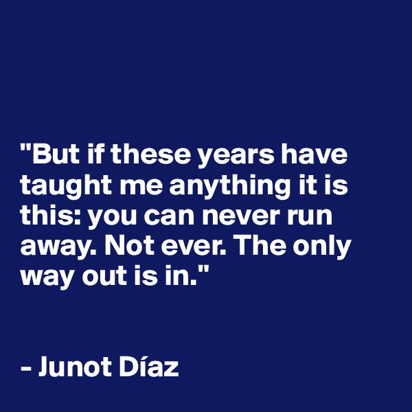 """But if these years have taught me anything it is this: you can never run away. Not ever. The only way out is in.""   - Junot Díaz"