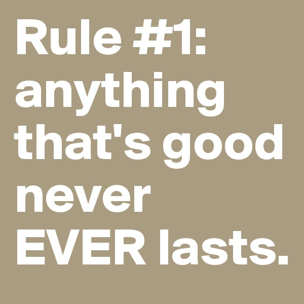 Rule #1: anything that's good never EVER lasts.