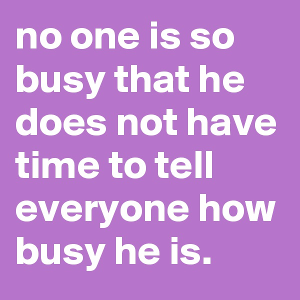 no one is so busy that he does not have time to tell everyone how busy he is.