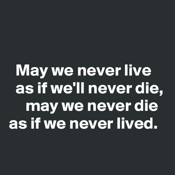 May we never live   as if we'll never die,      may we never die   as if we never lived.