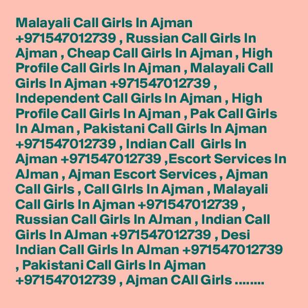 Malayali Call Girls In Ajman +971547012739 , Russian Call Girls In Ajman , Cheap Call Girls In Ajman , High Profile Call Girls In Ajman , Malayali Call Girls In Ajman +971547012739 , Independent Call Girls In Ajman , High Profile Call Girls In Ajman , Pak Call Girls In AJman , Pakistani Call Girls In Ajman +971547012739 , Indian Call  Girls In Ajman +971547012739 ,Escort Services In AJman , Ajman Escort Services , Ajman Call Girls , Call GIrls In Ajman , Malayali Call Girls In Ajman +971547012739 , Russian Call Girls In AJman , Indian Call Girls In AJman +971547012739 , Desi Indian Call Girls In AJman +971547012739 , Pakistani Call Girls In Ajman +971547012739 , Ajman CAll Girls ........