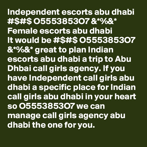Independent escorts abu dhabi #$#$ O5553853O7 &*%&* Female escorts abu dhabi It would be #$#$ O5553853O7 &*%&* great to plan Indian escorts abu dhabi a trip to Abu Dhbai call girls agency. If you have Independent call girls abu dhabi a specific place for Indian call girls abu dhabi in your heart so O5553853O7 we can manage call girls agency abu dhabi the one for you.