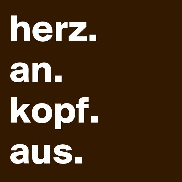 herz. an. kopf. aus.