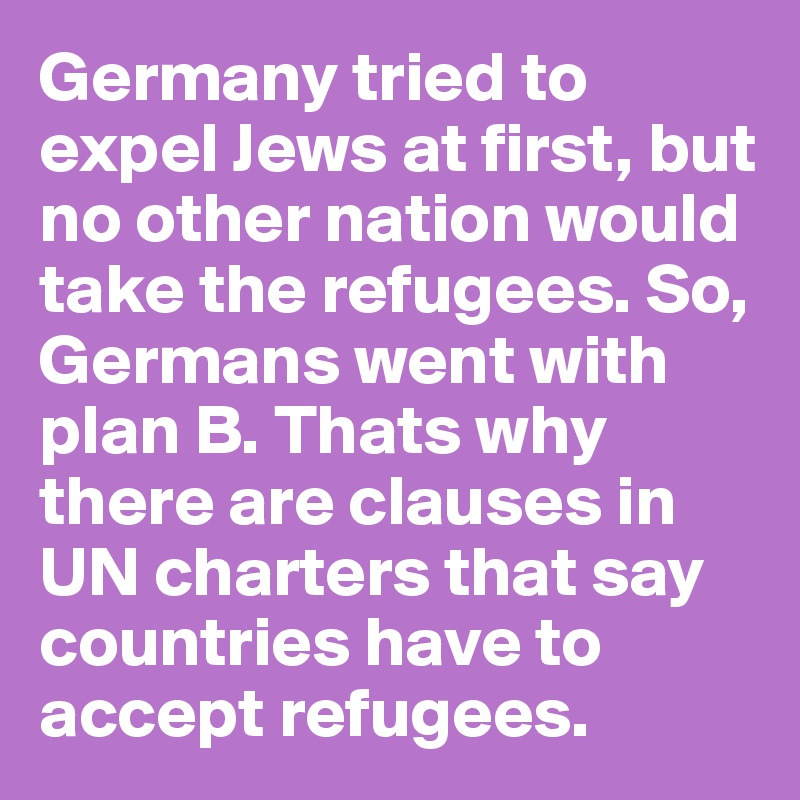 Germany tried to expel Jews at first, but no other nation would take the refugees. So, Germans went with plan B. Thats why there are clauses in UN charters that say countries have to accept refugees.
