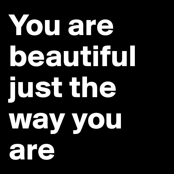 You are beautiful just the way you are