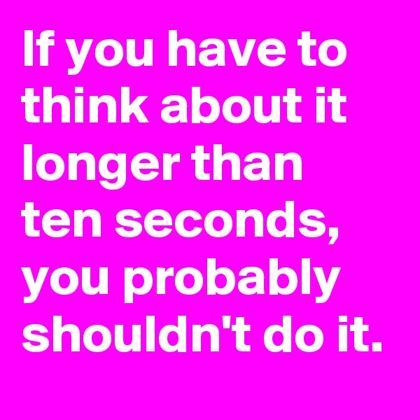 If you have to think about it longer than ten seconds, you probably shouldn't do it.
