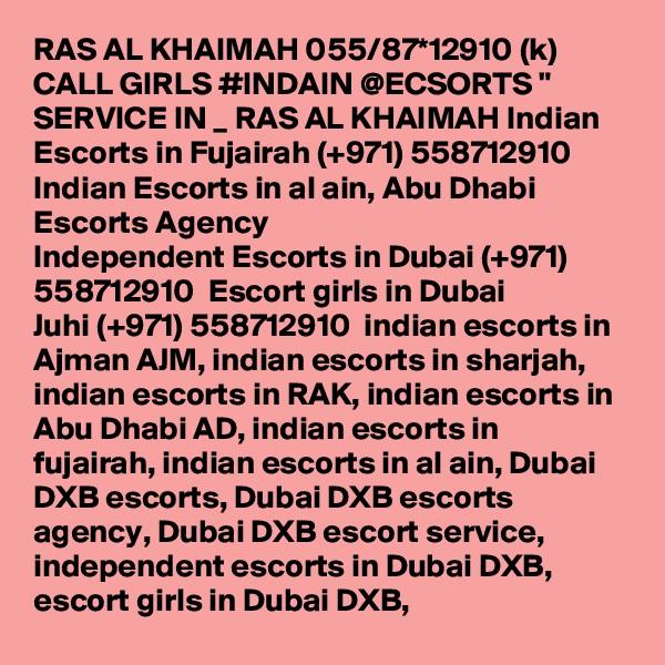 "RAS AL KHAIMAH 055/87*12910 (k) CALL GIRLS #INDAIN @ECSORTS "" SERVICE IN _ RAS AL KHAIMAH Indian Escorts in Fujairah (+971) 558712910  Indian Escorts in al ain, Abu Dhabi Escorts Agency Independent Escorts in Dubai (+971) 558712910  Escort girls in Dubai Juhi (+971) 558712910  indian escorts in Ajman AJM, indian escorts in sharjah, indian escorts in RAK, indian escorts in Abu Dhabi AD, indian escorts in fujairah, indian escorts in al ain, Dubai DXB escorts, Dubai DXB escorts agency, Dubai DXB escort service, independent escorts in Dubai DXB, escort girls in Dubai DXB,"