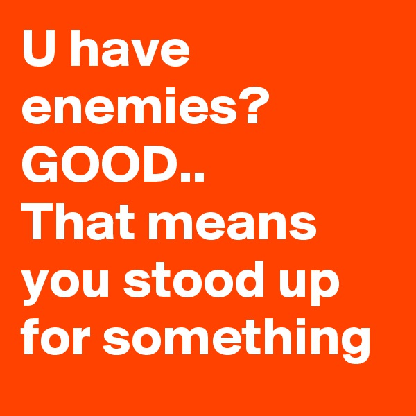 U have enemies? GOOD.. That means you stood up for something